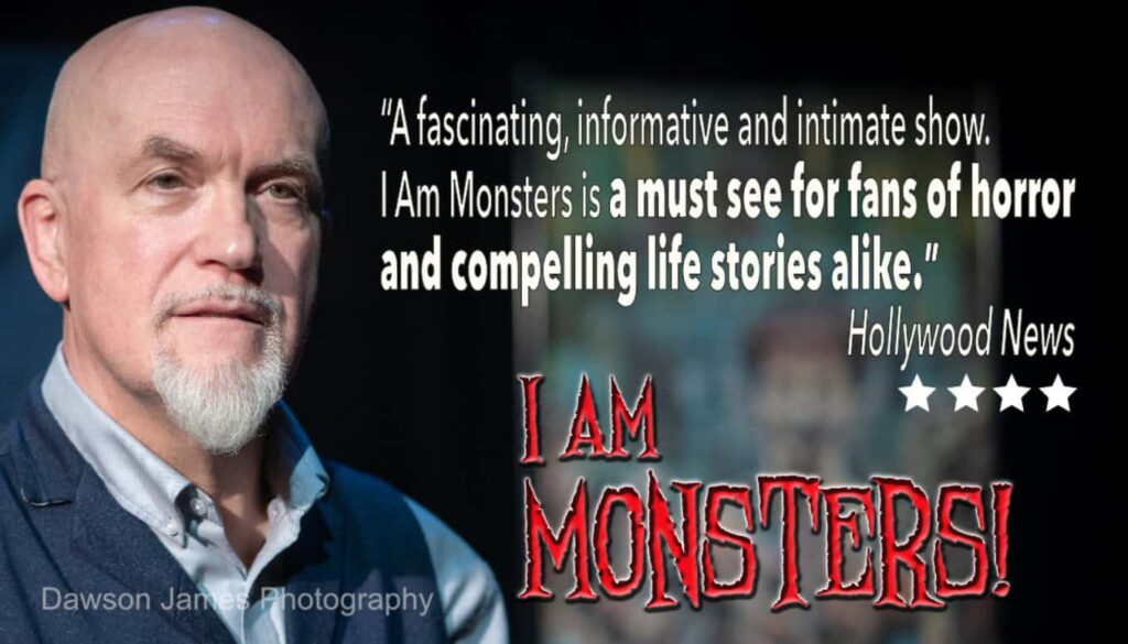 """A fascinating, informative and intimate show. I Am Monsters is a must see for fans of horror and compelling life stories alike."" Hollywood News. 4 stars"