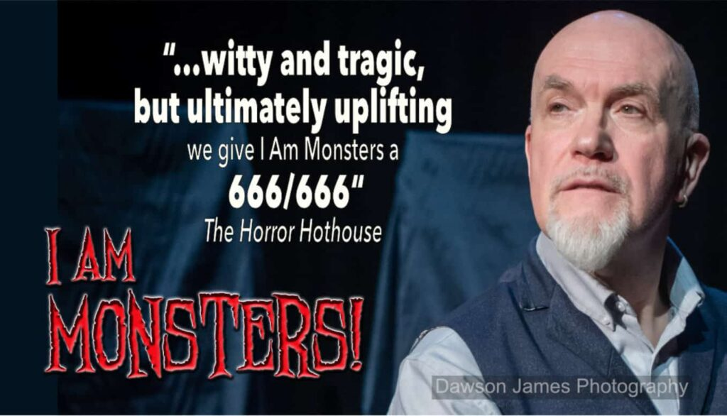 """Witty and tragic, and ultimately uplifting, we give I Am Monsters! 666/666"" Horror Hothouse"